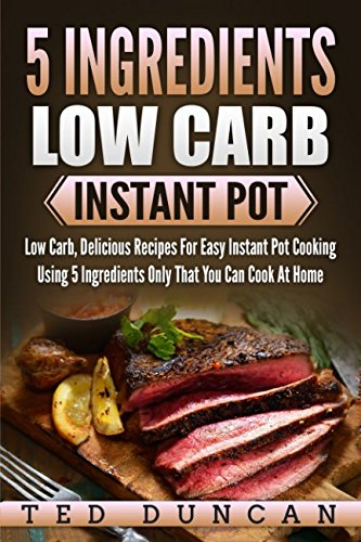 5 Ingredients Low Carb Instant Pot: Low Carb, Delicious Recipes For Easy Instant Pot Cooking Using 5 Ingredients Only That You Can Cook At Home