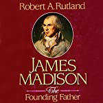James Madison: The Founding Father | Robert A. Rutland