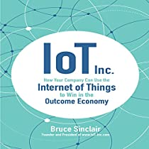 IOT INC.: HOW YOUR COMPANY CAN USE THE INTERNET OF THINGS TO WIN IN THE OUTCOME ECONOMY