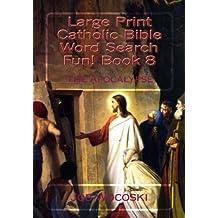Large Print Catholic Bible Word Search Fun! Book 8: The Apocalypse (Large Print Catholic Bible Word Search Books) (Volume 8)