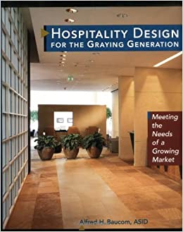 Hospitality Design For The Graying Generation Meeting Needs Of A Growing Market Wiley Series In Healthcare And Senior Living Alfred H
