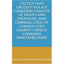 Tactics that Grossly Violate Canadian Charter of Rights and Freedoms, and Criminal Code of Canada used against Chinese Canadian Whistleblower