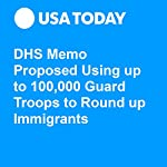 DHS Memo Proposed Using up to 100,000 Guard Troops to Round up Immigrants | Donovan Slack,Kevin Johnson