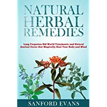 Natural Herbal Remedies: Long Forgotten Old World Treatments and Natural Ancient Cures that Magically Heal Your Mind and Body (Herbal Remedies - Holistic ... Cures - Homeopathy - Natural Remedies)