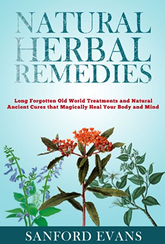 Natural Herbal Remedies: Long Forgotten Old World Treatments and Natural  Ancient Cures that Magically Heal Your Mind and Body (Herbal Remedies -