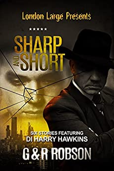 London Large - Sharp and Short: Six Stories Featuring Detective Inspector Harry Hawkins by [Robson, Roy, Robson, Garry]