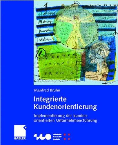 Integrierte Kundenorientierung: Implementierung einer kundenorientierten Unternehmensführung (Schweizerische Gesellschaft für Organisation und Management)
