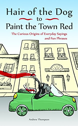 Hair of the Dog to Paint the Town Red: The Curious Origins of Everyday Sayings and Fun Phrases - Dog Town Red Dog