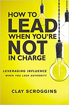 How to Lead When You're Not in Charge: Leveraging ...