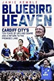 Bluebird Heaven: Cardiff City's Ten Years of Ups and Downs and a Return to the Promised Land