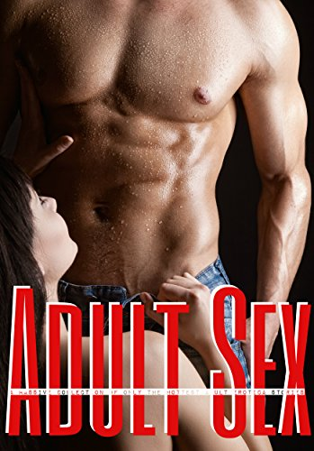 Adult Sex: A Massive Collection of only the Hottest Adult Erotica Stories