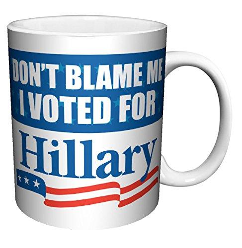 - Don't Blame Me I Voted for Hillary Political Protest Novelty Coffee (Tea, Cocoa) Mug (11 oz C Handle Mug)