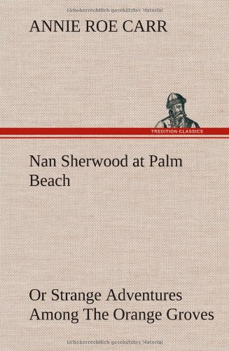 Download Nan Sherwood at Palm Beach Or Strange Adventures Among The Orange Groves pdf epub