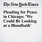 Pleading for Peace in Chicago: 'We Could Be Looking at a Bloodbath' | Monica Davey,Mitch Smith