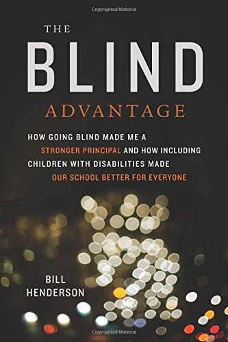 The Blind Advantage: How Going Blind Made Me a Stronger Principal and How Including Children with Disabilities Made Our School Better for Everyone