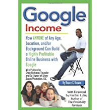 Google Income: How ANYONE of Any Age, Location, and/or Background Can Build a Highly Profitable Online Business with Google