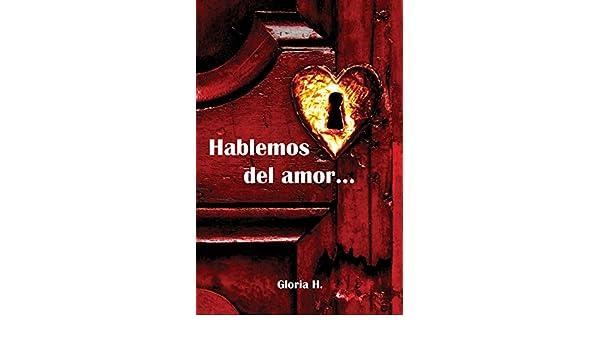 HABLEMOS DEL AMOR...: Para un nuevo hombre, una nueva mujer, una nueva cultura eBook: Gloria Hurtado Castañeda, Eduardo Marquez, Gonzálo Gallo González: ...