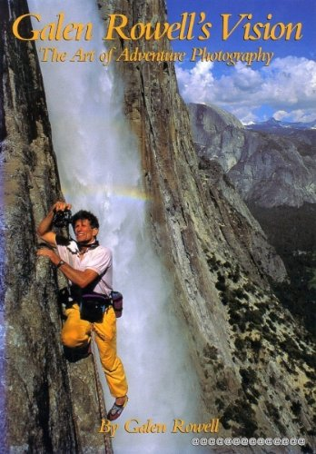 Galen Rowell's Vision: The Art of Adventure Photography, Galen Rowell
