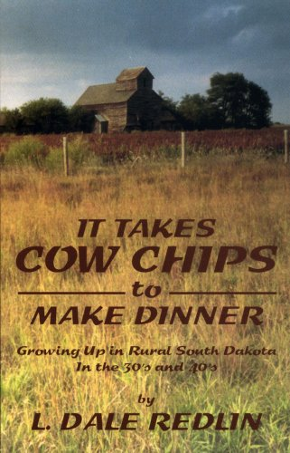 It Takes Cow Chips to Make Dinner: Growing Up in Rural South Dakota In the 30s and 40s