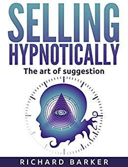 Selling Hypnotically: The Art Of Suggestion by [Barker, Richard]