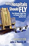 Why Hospitals Should Fly : The Ultimate Flight Plan to Patient Safety and Quality Care, Nance, John J., 0974386057