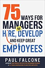 75 Ways for Managers to Hire, Develop, and Keep Great Employees Kindle Edition