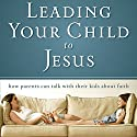 Leading Your Child to Jesus: How Parents Can Talk with Their Kids about Faith Audiobook by  Zondervan Narrated by Raymond Scully