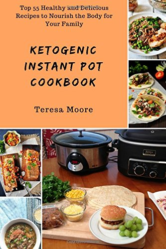 Ketogenic Instant Pot Cookbook: Top 55 Healthy and Delicious Recipes to Nourish the Body for Your Family (Healthy Food) by Teresa Moore