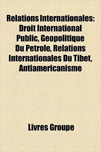 Livre gratuits en ligne Relations Internationales: Droit International Public, Geopolitique Du Petrole, Relations Internationales Du Tibet, Antiamericanisme pdf epub