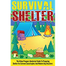 Survival Shelter - The Urban Preppers Quickstart Guide to Preparing Shelter for Extreme Catastrophes And Modern Day Disasters