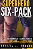 Superhero Six-Pack: the Complete Bodyweight Training Program to Ripped Abs and a Powerful Core: (Calisthenics Exercises for Getting Shredded and Developing Extreme Core Strength)