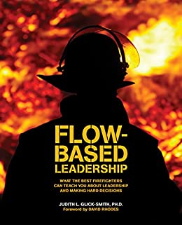 Flow-based Leadership: What the Best Firefighters can Teach You about Leadership and Making Hard Decisions by [Glick-Smith Ph.D., Judith]