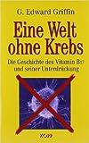 Eine Welt ohne Krebs. Die Geschichte des Vitamin B17 und seiner Unterdrückung ( 11. November 2005 )