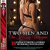 Two Men and One Horny Woman: Ten Explicit Erotica Stories of Double Penetration