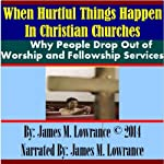 When Hurtful Things Happen in Christian Churches: Why People Drop Out of Worship and Fellowship Services | James M. Lowrance