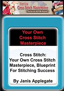 """Cross Stitch: Your Own Cross Stitch Masterpiece - Blueprint For Stitching Succe"