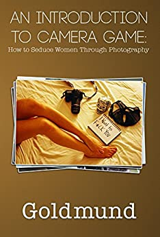 An Introduction to Camera Game: How to Seduce Women Through Photography by [Goldmund]