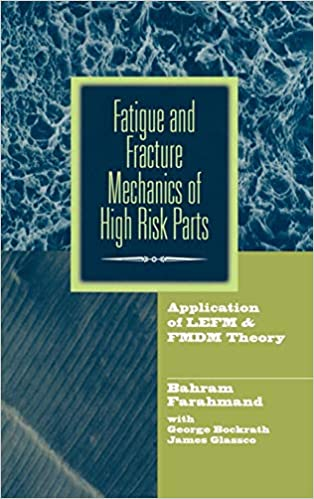 Fatigue and Fracture Mechanics of High Risk Parts Application of LEFM /& FMDM Theory