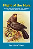 The Flight of the Huia : Ecology and Conservation of New Zealand's Frogs, Reptiles, Birds and Mammals, Wilson, Kerry-Jayne, 0908812523
