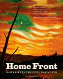 Home Front : Daily Life in the Civil War North, Brownlee, Peter John and Burns, Sarah, 022606185X