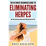 Herpes: The Ultimate Beginners Guide To Eliminating Herpes: How You Can Overcome Herpes And Finally Enjoy Your Sex Life (Herpes, Cold Sore, How To Cure ... Cure, Genital Herpes, Herpes Simplex,)