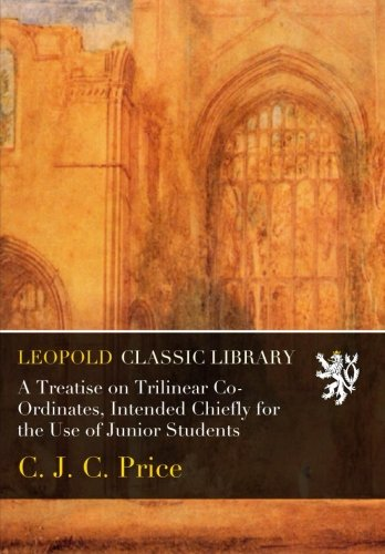A Treatise on Trilinear Co-Ordinates, Intended Chiefly for the Use of Junior Students ebook