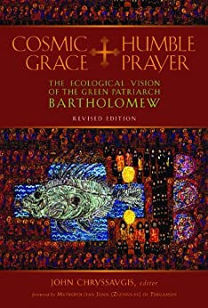 Cosmic Grace, Humble Prayer: The Ecological Vision of the Green Patriarch Bartholomew I by [Bartholomew I Ecumenical Patriarch of Constantinople]