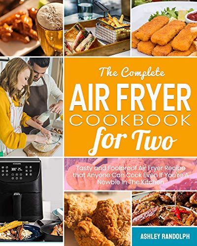 The Complete Air Fryer Cookbook for Two: Tasty and Foolproof Air Fryer Recipes that Anyone Can Cook Even If You're A Newbie In The Kitchen by Ashley  Randolph