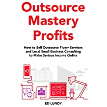 Outsource Mastery Profits: How to Sell Outsource Fiverr Services and Local Small Business Consulting to Make Serious Income Online