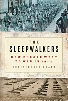 The Sleepwalkers: How Europe Went to War in 1914 by [Clark, Christopher]