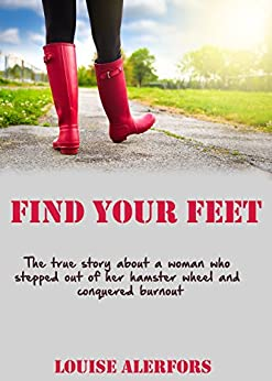 Find Your Feet: The True Story about a Woman Who Stepped out of Her Hamster Wheel and Conquered Burnout by [Alerfors, Louise]