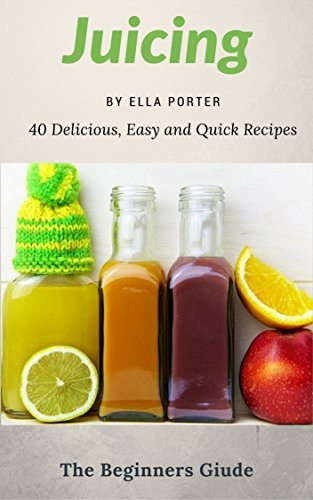 Juicing for Beginers : 40 Delicious, Easy and Quick Recipes  (CookBook) by Ella Porter