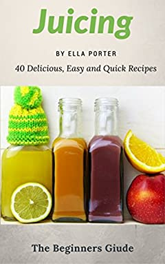 Juicing for Beginers : 40 Delicious, Easy and Quick Recipes  (CookBook)