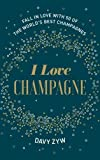 I Love Champagne: Fall in Love with 50 of the World's Best Champagnes
